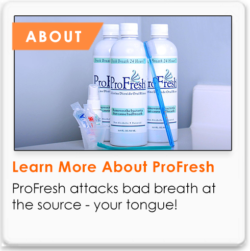 ProFresh attacks bad breath at the source - your tongue! Find out more here.